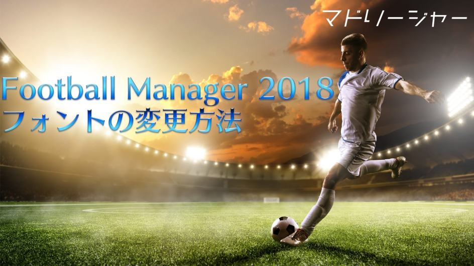 Football Manager 2018 フォントの変更方法